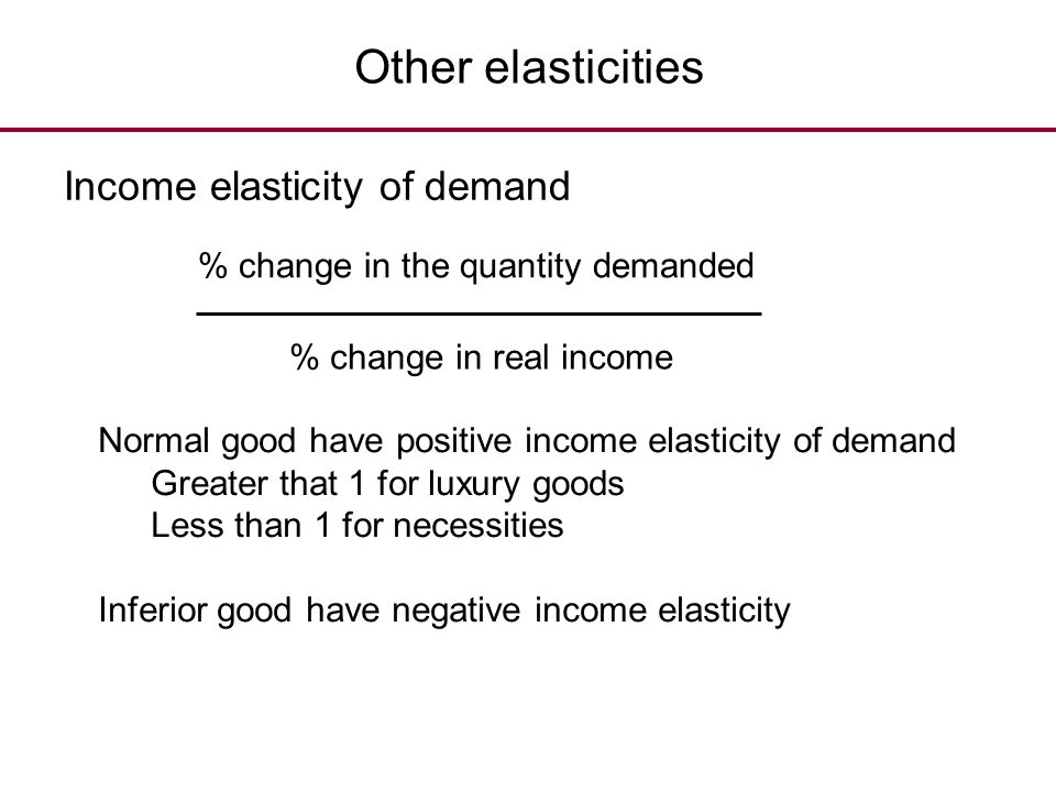 Other elasticities Income elasticity of demand % change in the quantity demanded % change in real income Normal good have positive income elasticity o