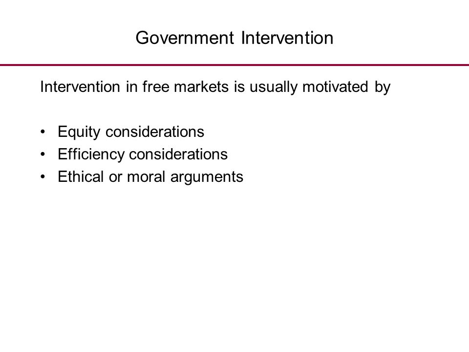 Government Intervention Intervention in free markets is usually motivated by Equity considerations Efficiency considerations Ethical or moral argument