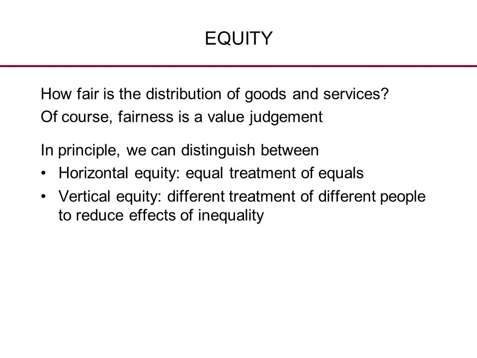 EQUITY How fair is the distribution of goods and services? Of course, fairness is a value judgement In principle, we can distinguish between Horizonta