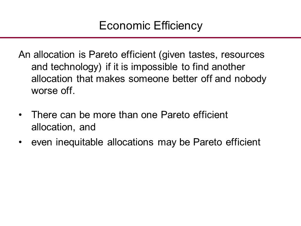 Economic Efficiency An allocation is Pareto efficient (given tastes, resources and technology) if it is impossible to find another allocation that mak
