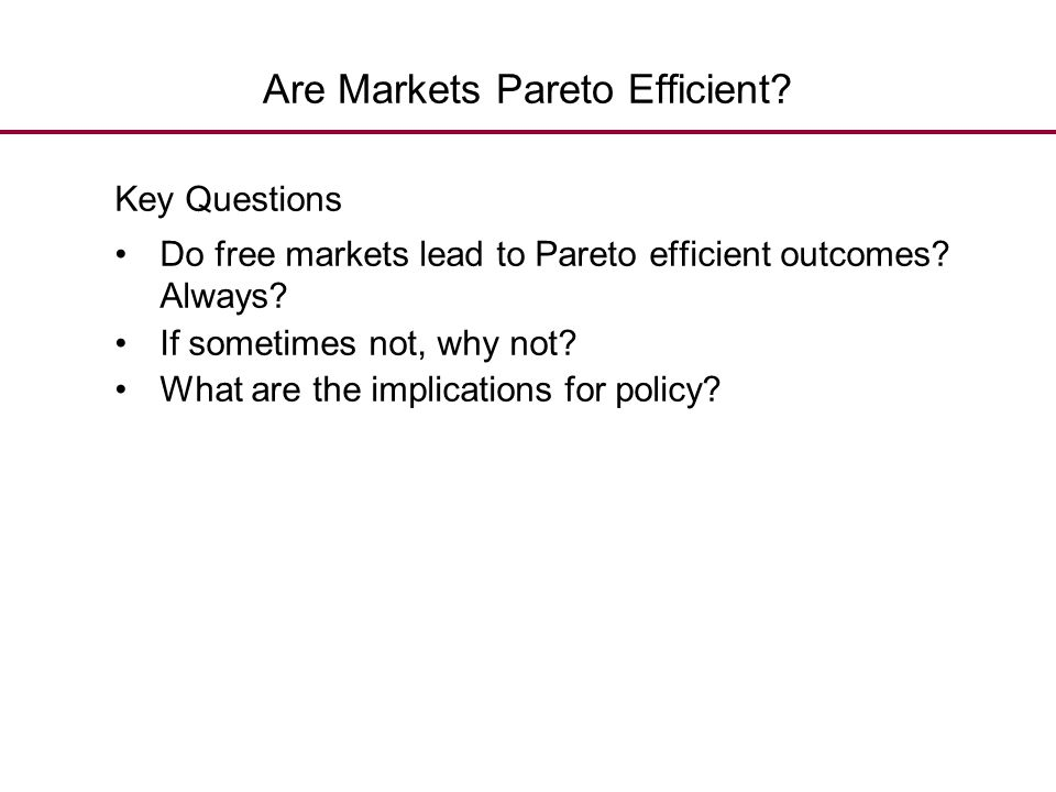 Are Markets Pareto Efficient? Key Questions Do free markets lead to Pareto efficient outcomes? Always? If sometimes not, why not? What are the implica