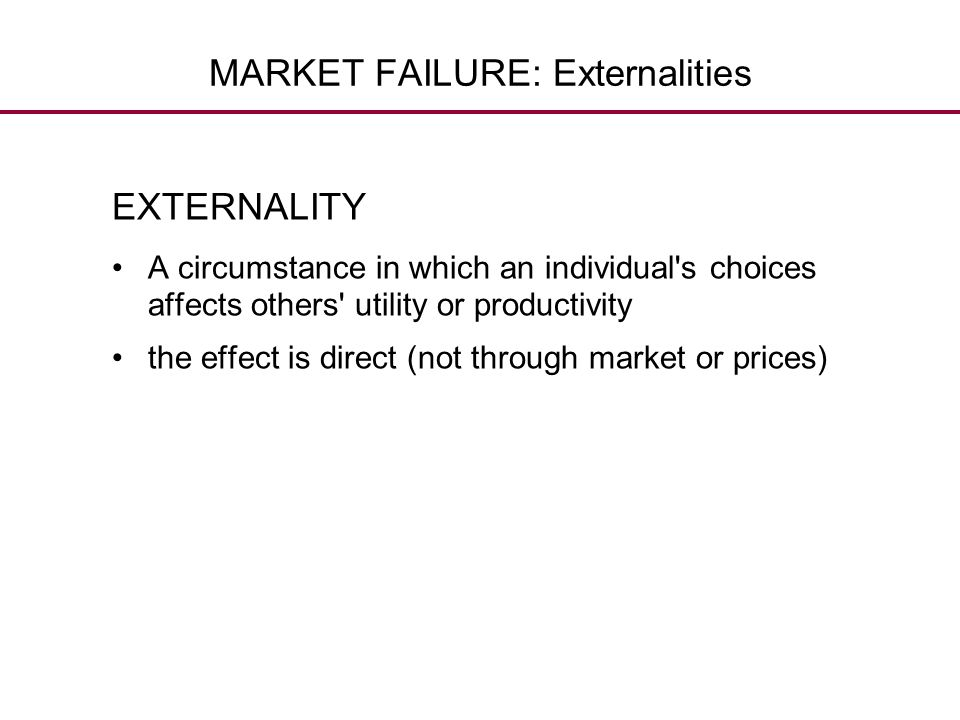 MARKET FAILURE: Externalities EXTERNALITY A circumstance in which an individual's choices affects others' utility or productivity the effect is direct