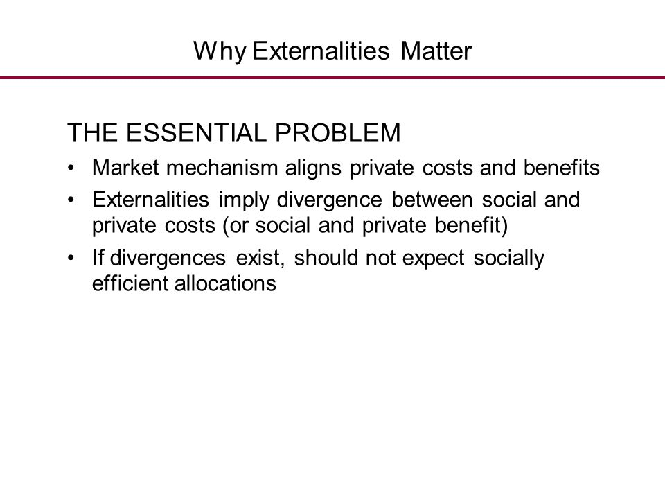 Why Externalities Matter THE ESSENTIAL PROBLEM Market mechanism aligns private costs and benefits Externalities imply divergence between social and pr