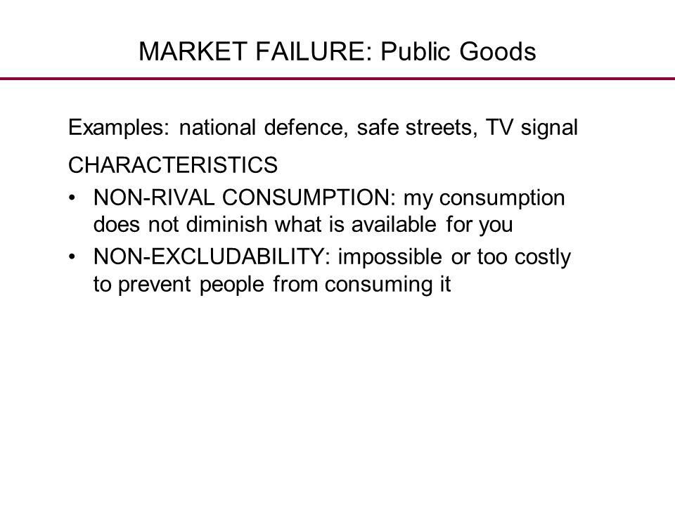 MARKET FAILURE: Public Goods Examples: national defence, safe streets, TV signal CHARACTERISTICS NON-RIVAL CONSUMPTION: my consumption does not dimini