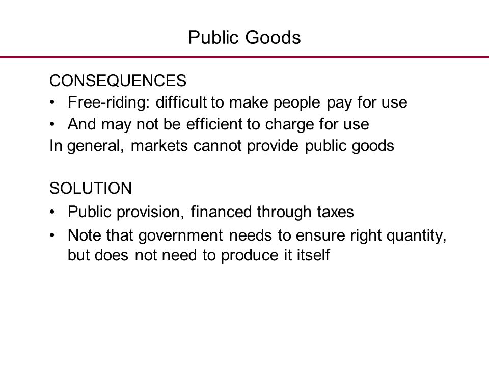 Public Goods CONSEQUENCES Free-riding: difficult to make people pay for use And may not be efficient to charge for use In general, markets cannot prov