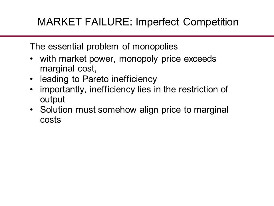MARKET FAILURE: Imperfect Competition The essential problem of monopolies with market power, monopoly price exceeds marginal cost, leading to Pareto i