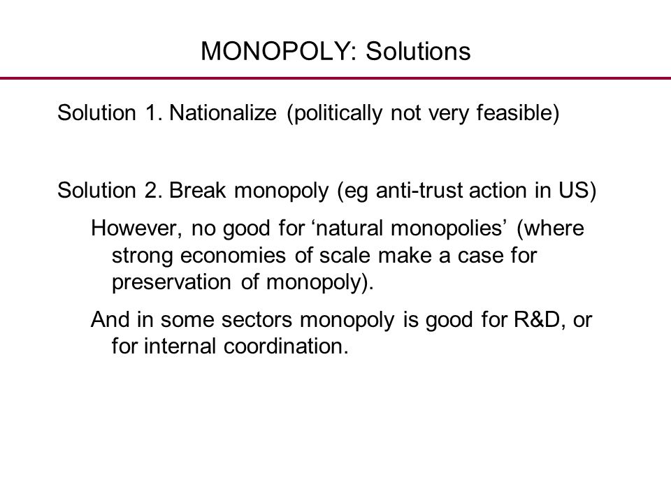 MONOPOLY: Solutions Solution 1. Nationalize (politically not very feasible) Solution 2. Break monopoly (eg anti-trust action in US) However, no good f