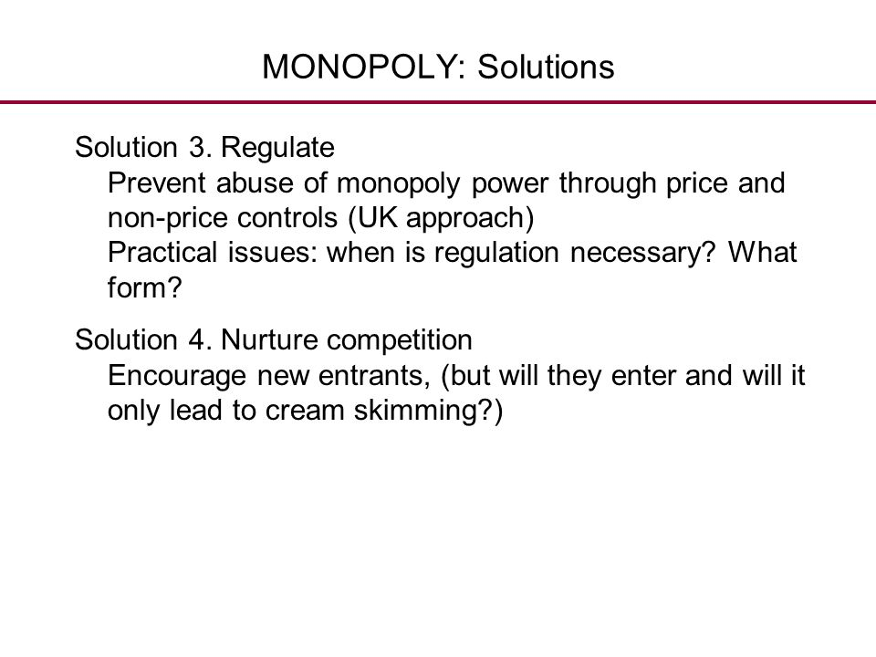MONOPOLY: Solutions Solution 3. Regulate Prevent abuse of monopoly power through price and non-price controls (UK approach) Practical issues: when is