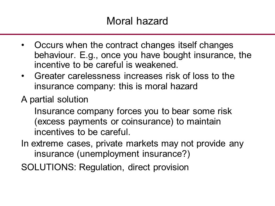 Moral hazard Occurs when the contract changes itself changes behaviour. E.g., once you have bought insurance, the incentive to be careful is weakened.