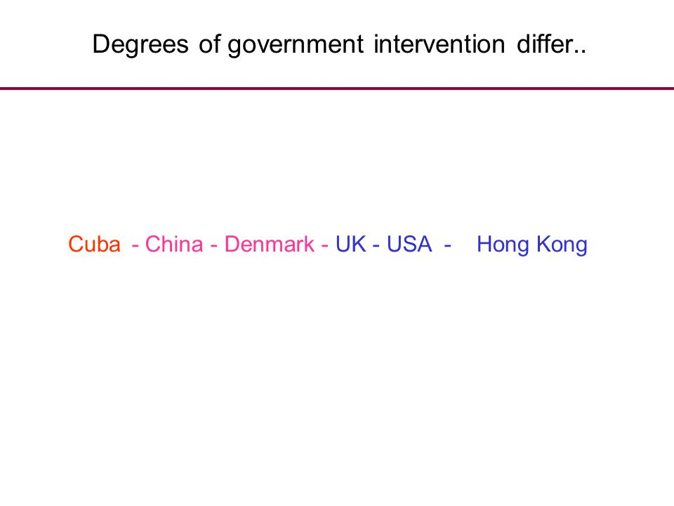 Degrees of government intervention differ.. Hong Kong- China - Denmark - UK - USA -Cuba