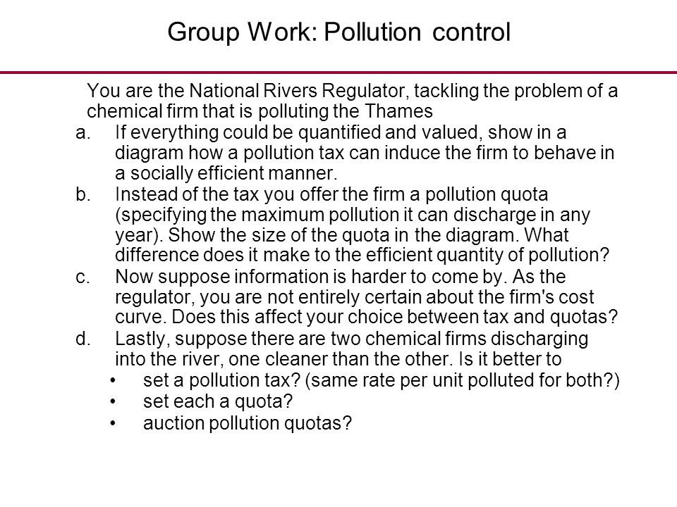 Group Work: Pollution control You are the National Rivers Regulator, tackling the problem of a chemical firm that is polluting the Thames a.If everyth