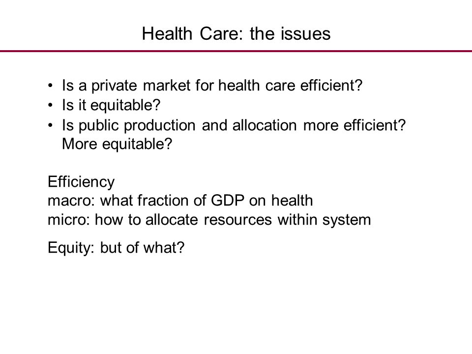 Health Care: the issues Is a private market for health care efficient? Is it equitable? Is public production and allocation more efficient? More equit