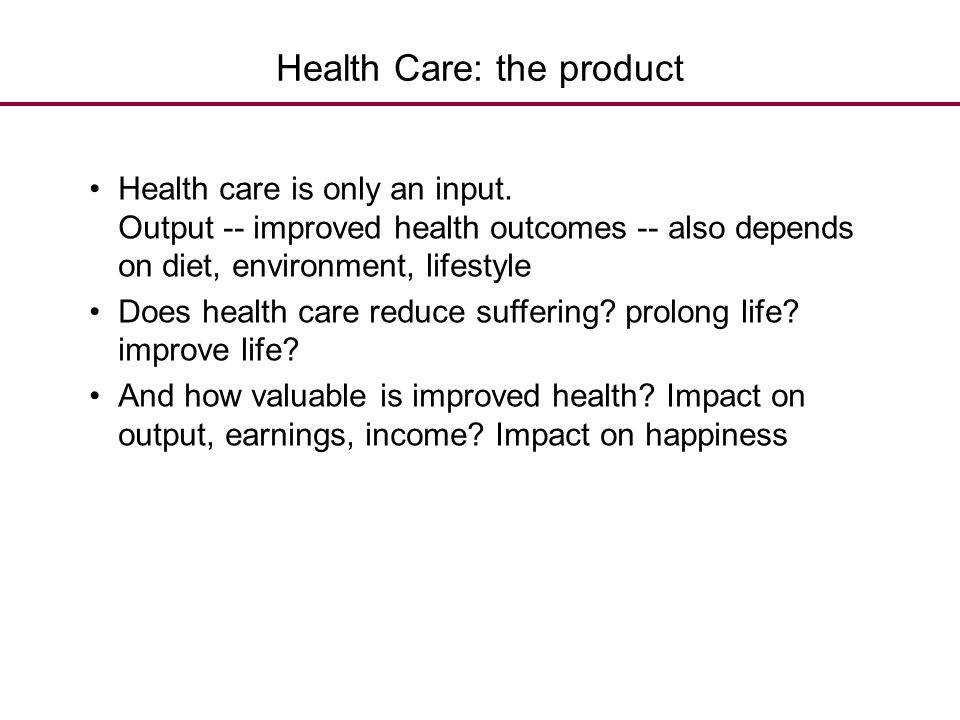 Health Care: the product Health care is only an input. Output -- improved health outcomes -- also depends on diet, environment, lifestyle Does health