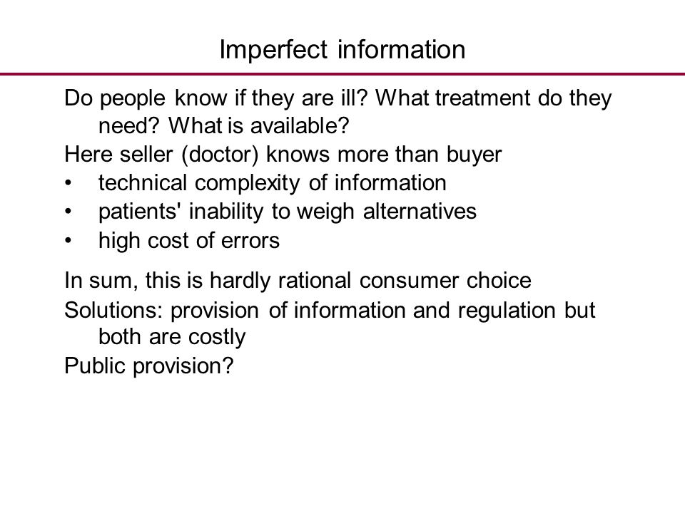 Imperfect information Do people know if they are ill? What treatment do they need? What is available? Here seller (doctor) knows more than buyer techn