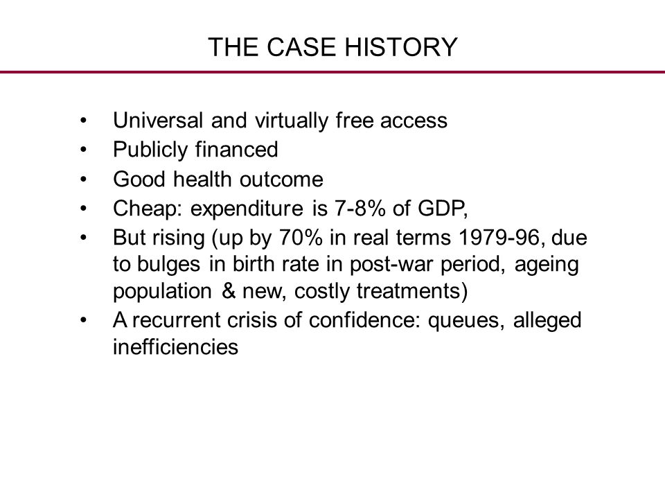 THE CASE HISTORY Universal and virtually free access Publicly financed Good health outcome Cheap: expenditure is 7-8% of GDP, But rising (up by 70% in