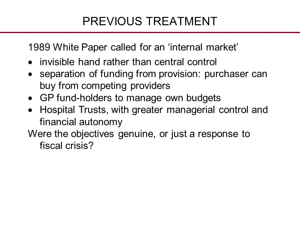 PREVIOUS TREATMENT 1989 White Paper called for an 'internal market'  invisible hand rather than central control  separation of funding from provisio