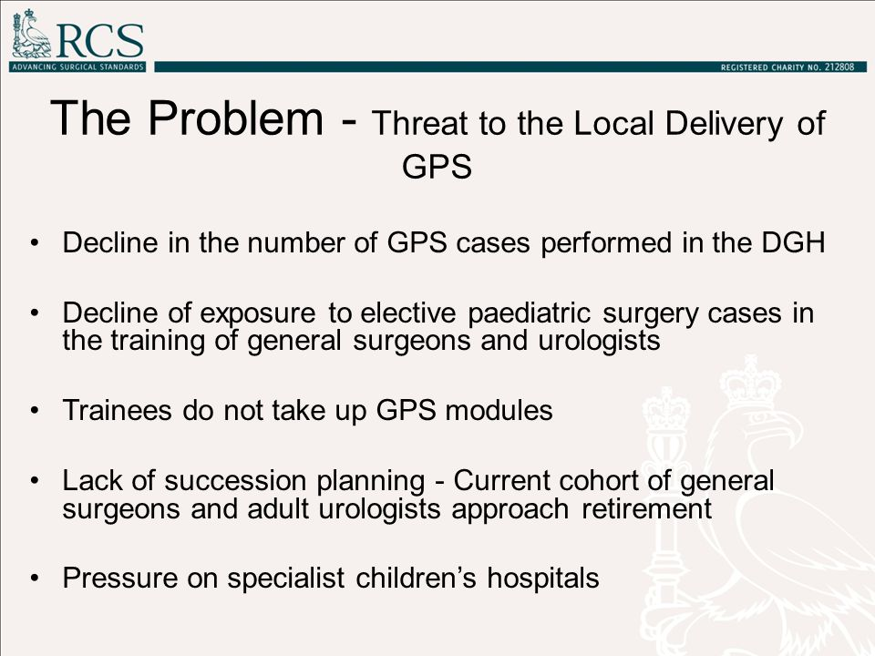 The Problem - Threat to the Local Delivery of GPS Decline in the number of GPS cases performed in the DGH Decline of exposure to elective paediatric surgery cases in the training of general surgeons and urologists Trainees do not take up GPS modules Lack of succession planning - Current cohort of general surgeons and adult urologists approach retirement Pressure on specialist children's hospitals