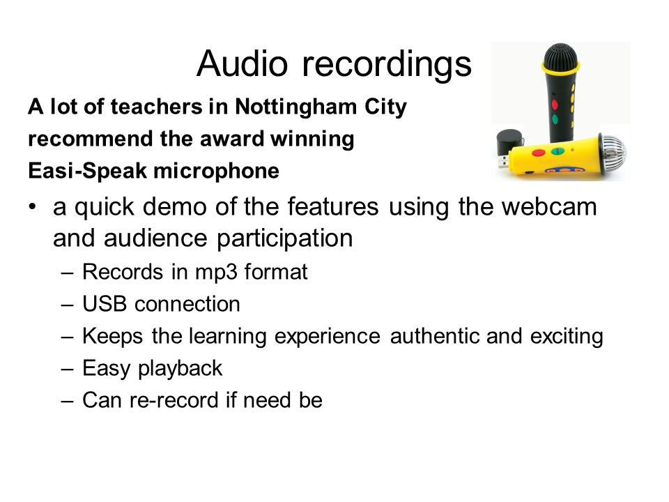 Audio recordings A lot of teachers in Nottingham City recommend the award winning Easi-Speak microphone a quick demo of the features using the webcam and audience participation –Records in mp3 format –USB connection –Keeps the learning experience authentic and exciting –Easy playback –Can re-record if need be