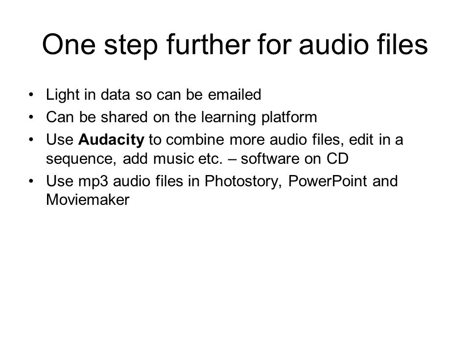 One step further for audio files Light in data so can be emailed Can be shared on the learning platform Use Audacity to combine more audio files, edit in a sequence, add music etc.