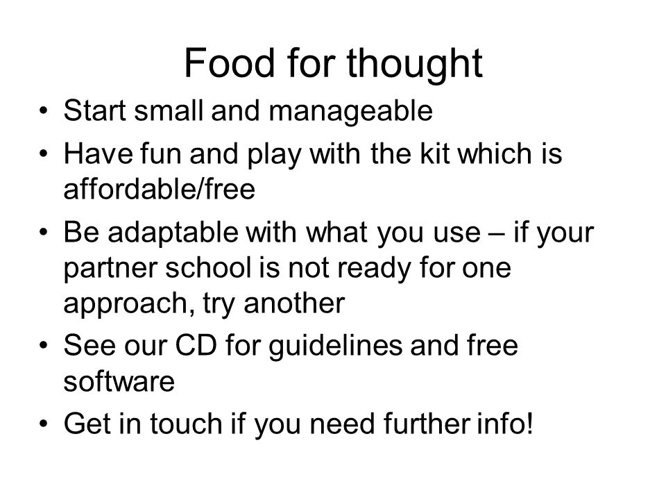 Food for thought Start small and manageable Have fun and play with the kit which is affordable/free Be adaptable with what you use – if your partner school is not ready for one approach, try another See our CD for guidelines and free software Get in touch if you need further info!