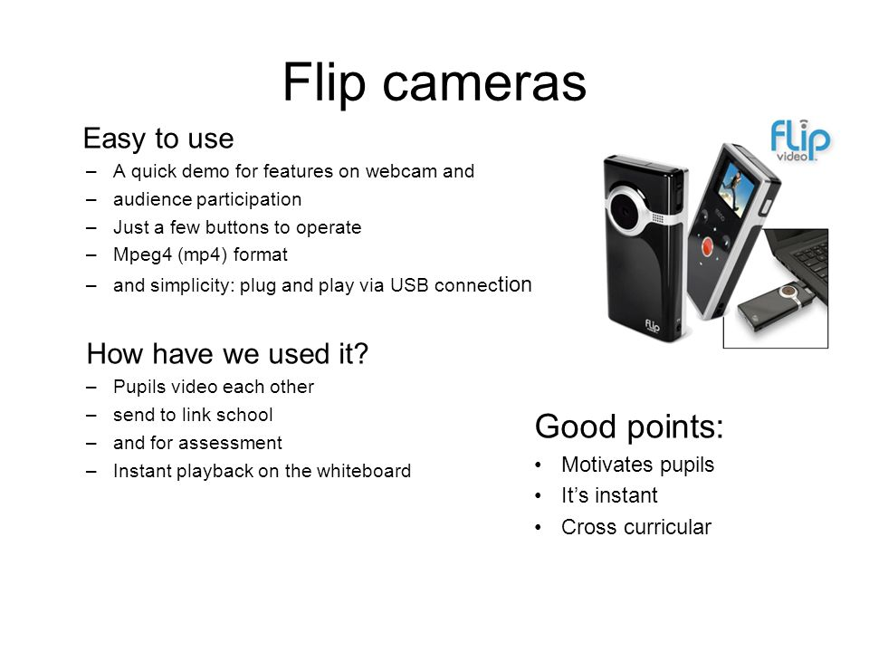 Flip cameras Easy to use –A quick demo for features on webcam and –audience participation –Just a few buttons to operate –Mpeg4 (mp4) format –and simplicity: plug and play via USB connec tion How have we used it.