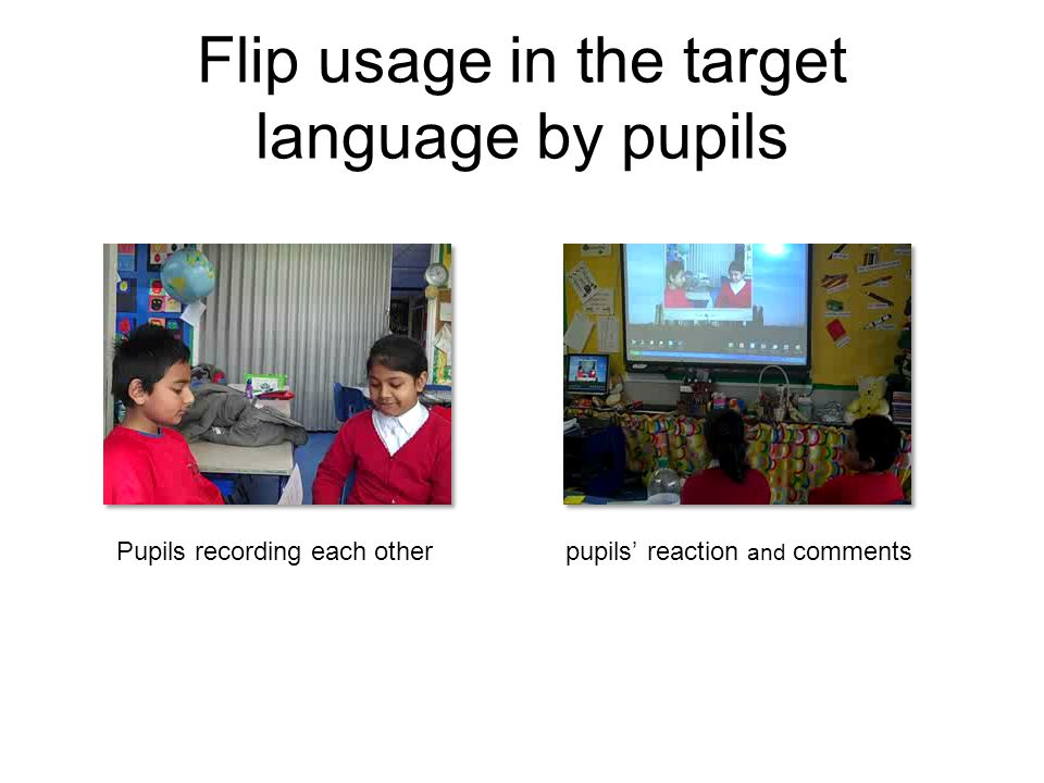 Flip usage in the target language by pupils Pupils recording each otherpupils' reaction and comments