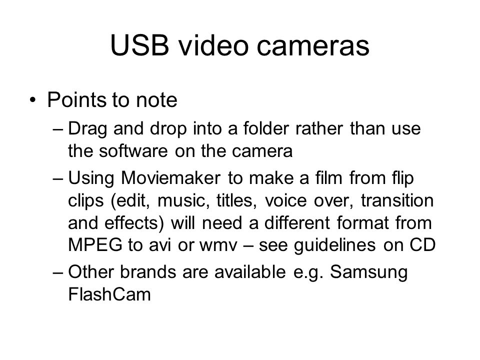 USB video cameras Points to note –Drag and drop into a folder rather than use the software on the camera –Using Moviemaker to make a film from flip clips (edit, music, titles, voice over, transition and effects) will need a different format from MPEG to avi or wmv – see guidelines on CD –Other brands are available e.g.