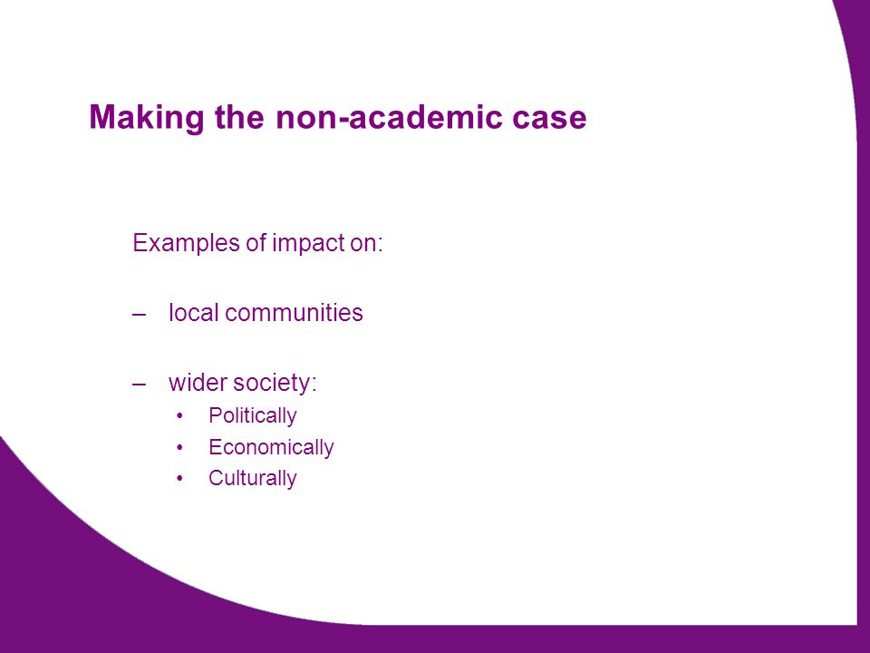 Making the non-academic case Examples of impact on: –local communities –wider society: Politically Economically Culturally
