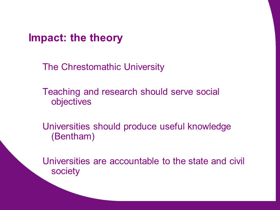 Impact: the theory The Chrestomathic University Teaching and research should serve social objectives Universities should produce useful knowledge (Bentham) Universities are accountable to the state and civil society
