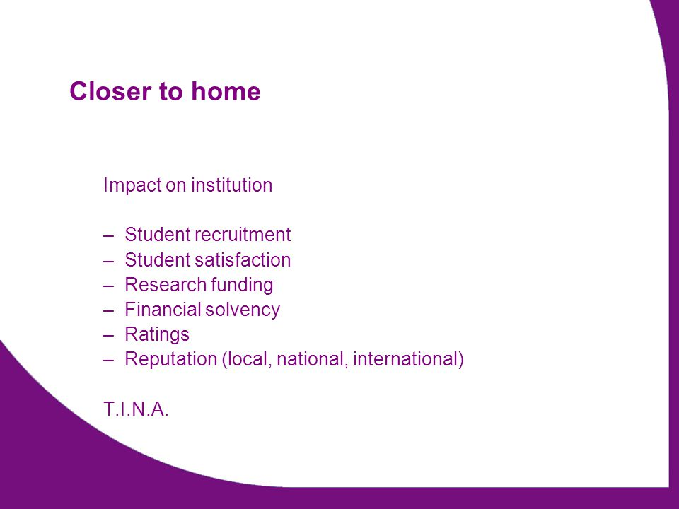 Closer to home Impact on institution –Student recruitment –Student satisfaction –Research funding –Financial solvency –Ratings –Reputation (local, national, international) T.I.N.A.