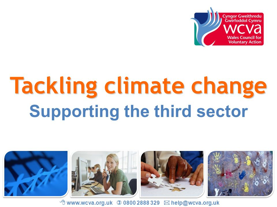 Tackling climate change WCVA : Wales Council for Voluntary Action National umbrella organisation for the third sector in Wales Make Wales a better place by championing voluntary, community and citizen action Senior policy officer: Jessica McQuade