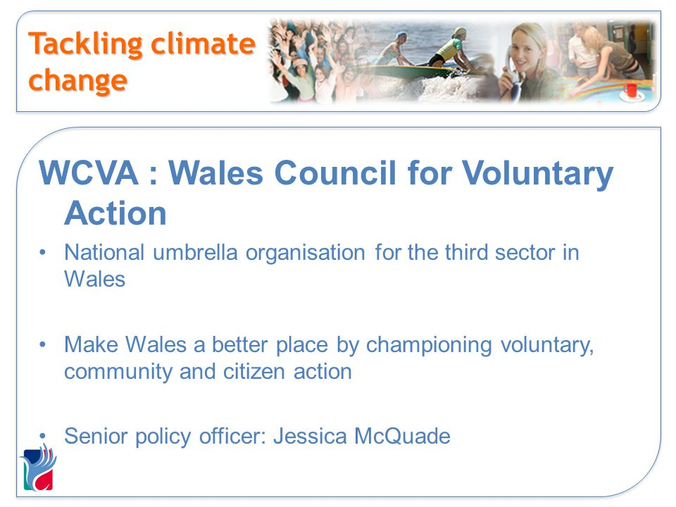 Tackling climate change WCVA : Wales Council for Voluntary Action National umbrella organisation for the third sector in Wales Make Wales a better pla