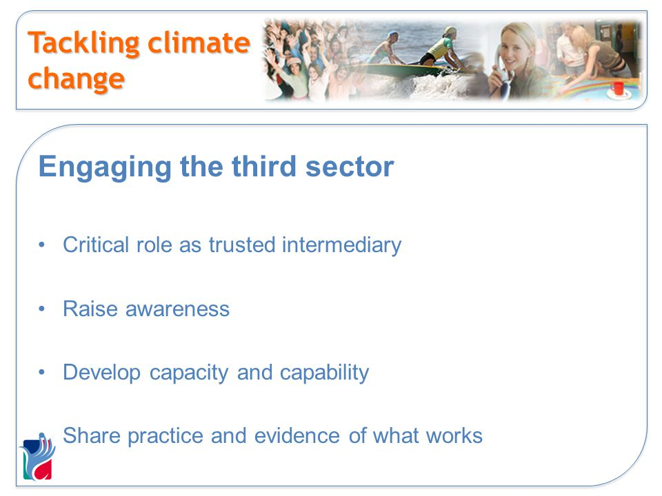 Tackling climate change Engaging the third sector Critical role as trusted intermediary Raise awareness Develop capacity and capability Share practice and evidence of what works