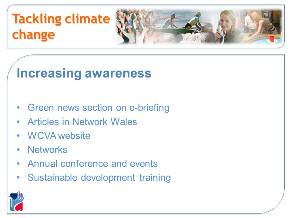 Tackling climate change Increasing awareness Green news section on e-briefing Articles in Network Wales WCVA website Networks Annual conference and ev