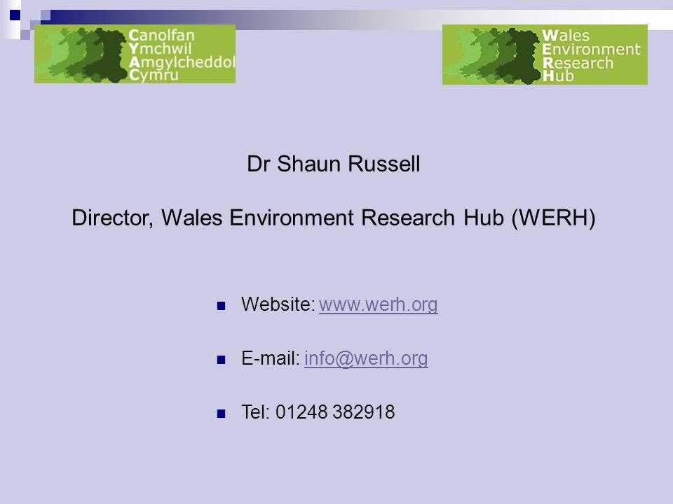 Dr Shaun Russell Director, Wales Environment Research Hub (WERH) Website: www.werh.orgwww.werh.org E-mail: info@werh.orginfo@werh.org Tel: 01248 382918