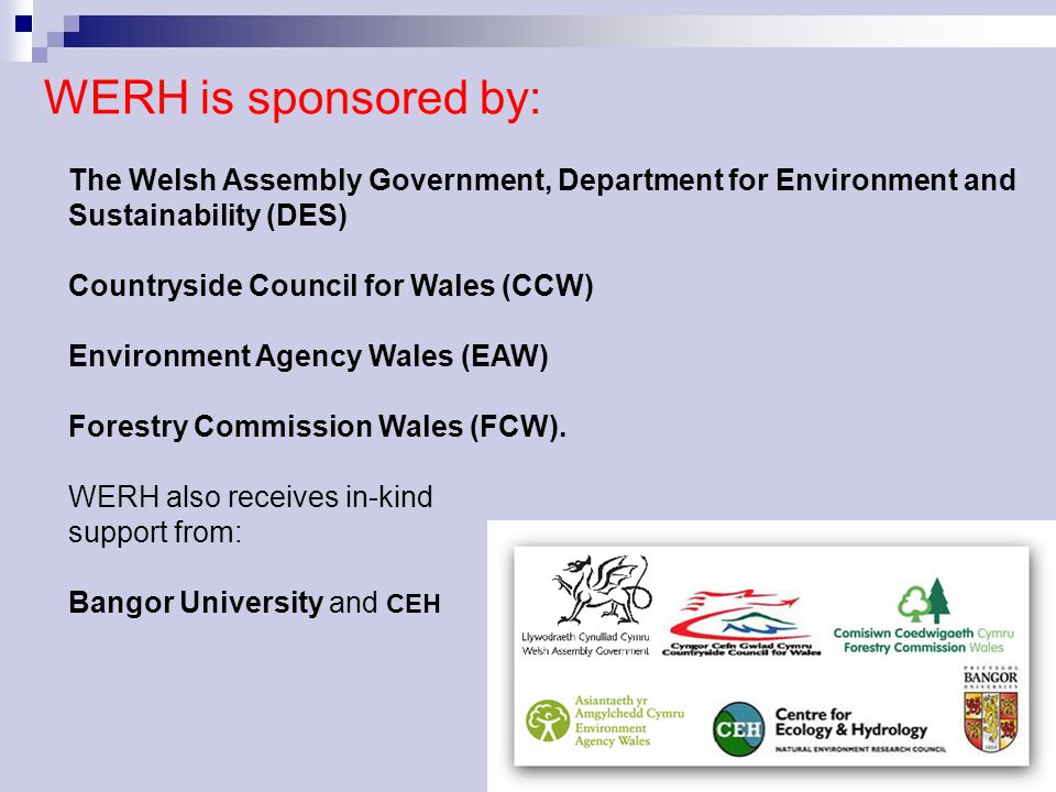WERH is sponsored by: The Welsh Assembly Government, Department for Environment and Sustainability (DES) Countryside Council for Wales (CCW) Environme