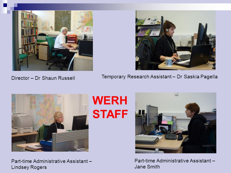 Director – Dr Shaun Russell Temporary Research Assistant – Dr Saskia Pagella Part-time Administrative Assistant – Jane Smith Part-time Administrative Assistant – Lindsey Rogers WERH STAFF