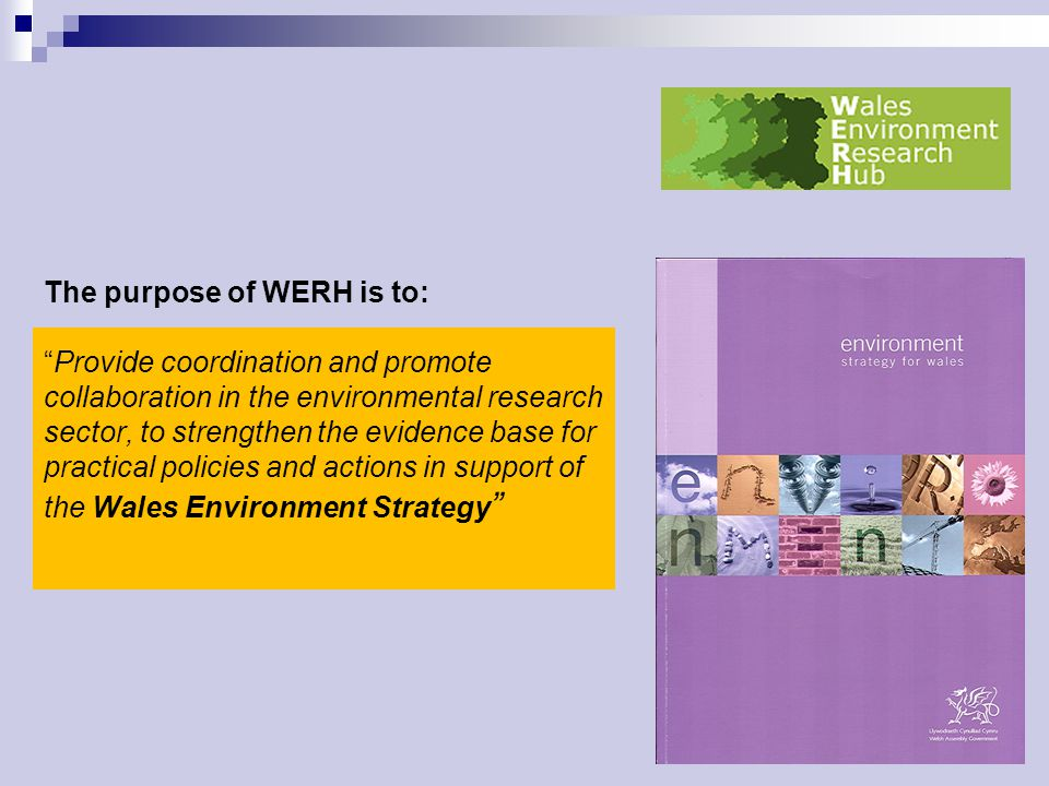 The purpose of WERH is to: Provide coordination and promote collaboration in the environmental research sector, to strengthen the evidence base for practical policies and actions in support of the Wales Environment Strategy