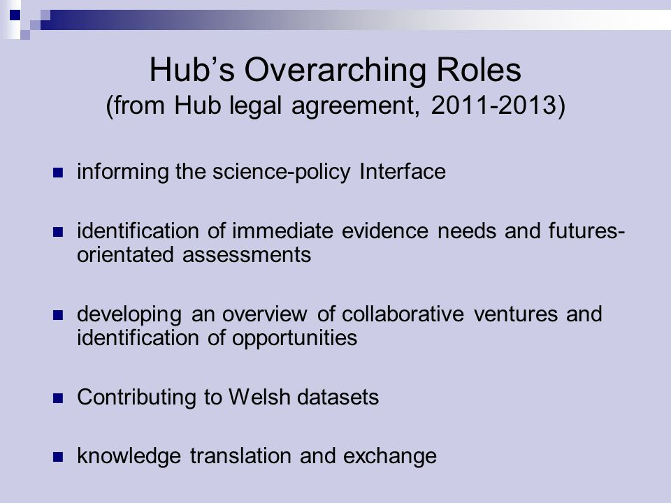 Hub's Overarching Roles (from Hub legal agreement, 2011-2013) informing the science-policy Interface identification of immediate evidence needs and futures- orientated assessments developing an overview of collaborative ventures and identification of opportunities Contributing to Welsh datasets knowledge translation and exchange
