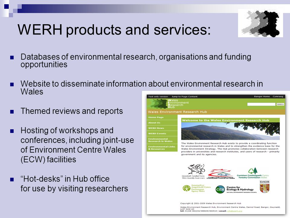 WERH products and services: Databases of environmental research, organisations and funding opportunities Website to disseminate information about environmental research in Wales Themed reviews and reports Hosting of workshops and conferences, including joint-use of Environment Centre Wales (ECW) facilities Hot-desks in Hub office for use by visiting researchers