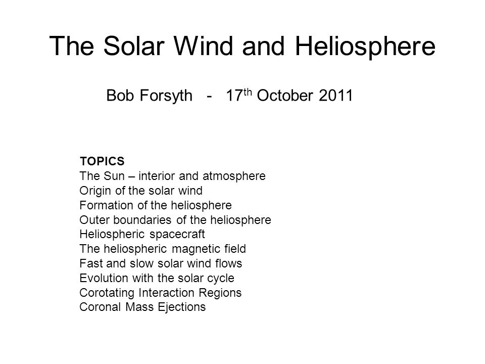 The Solar Wind and Heliosphere Bob Forsyth - 17 th October 2011 TOPICS The Sun – interior and atmosphere Origin of the solar wind Formation of the hel