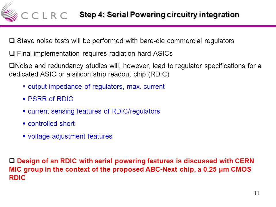 11 Step 4: Serial Powering circuitry integration  Stave noise tests will be performed with bare-die commercial regulators  Final implementation requires radiation-hard ASICs  Noise and redundancy studies will, however, lead to regulator specifications for a dedicated ASIC or a silicon strip readout chip (RDIC)  output impedance of regulators, max.
