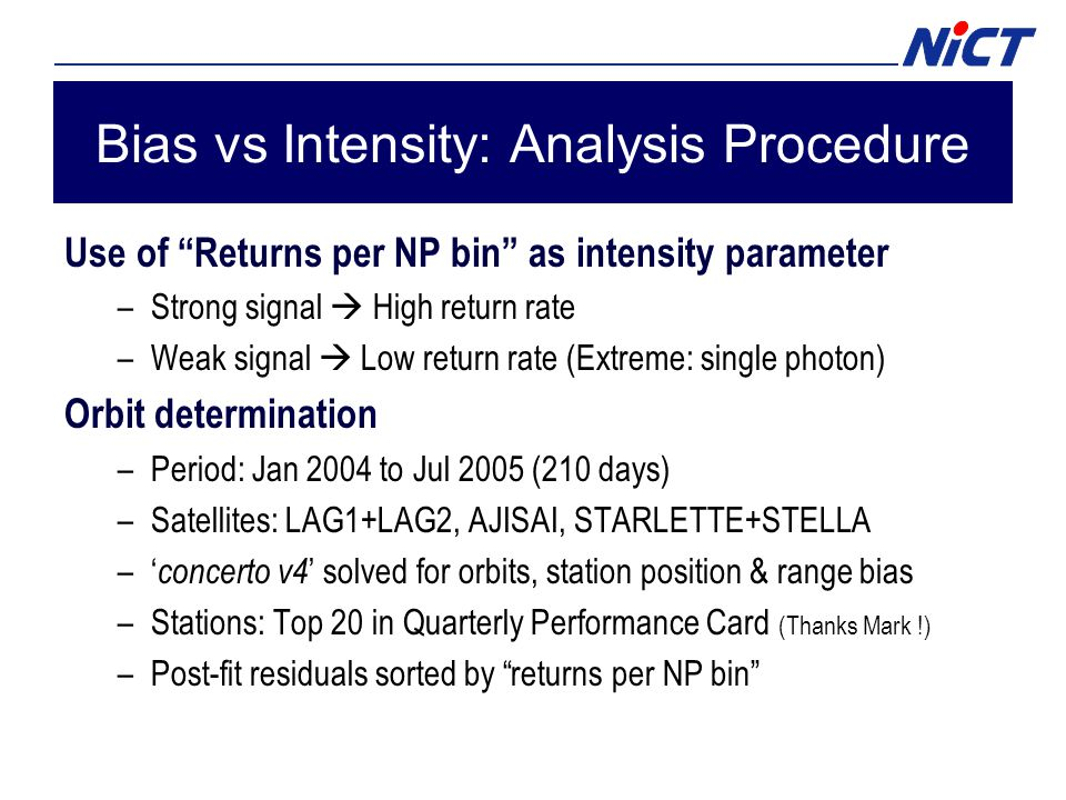 Bias vs Intensity: Analysis Procedure Use of Returns per NP bin as intensity parameter –Strong signal  High return rate –Weak signal  Low return rate (Extreme: single photon) Orbit determination –Period: Jan 2004 to Jul 2005 (210 days) –Satellites: LAG1+LAG2, AJISAI, STARLETTE+STELLA –' concerto v4 ' solved for orbits, station position & range bias –Stations: Top 20 in Quarterly Performance Card (Thanks Mark!) –Post-fit residuals sorted by returns per NP bin