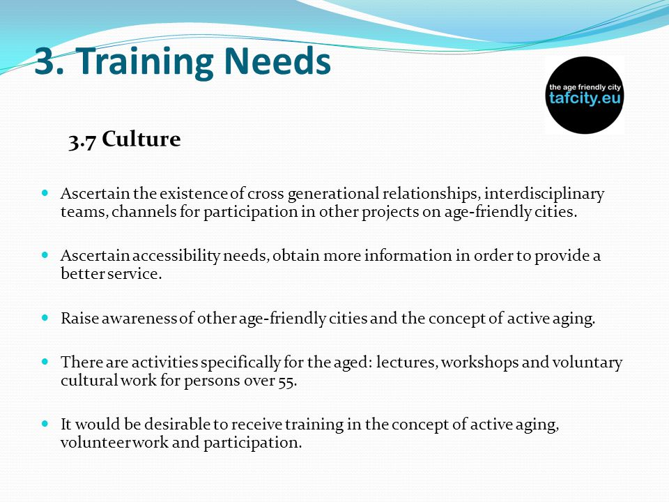 3. Training Needs 3.7 Culture Ascertain the existence of cross generational relationships, interdisciplinary teams, channels for participation in othe