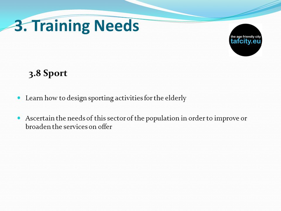 3. Training Needs 3.8 Sport Learn how to design sporting activities for the elderly Ascertain the needs of this sector of the population in order to i