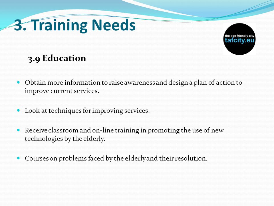 3. Training Needs 3.9 Education Obtain more information to raise awareness and design a plan of action to improve current services. Look at techniques