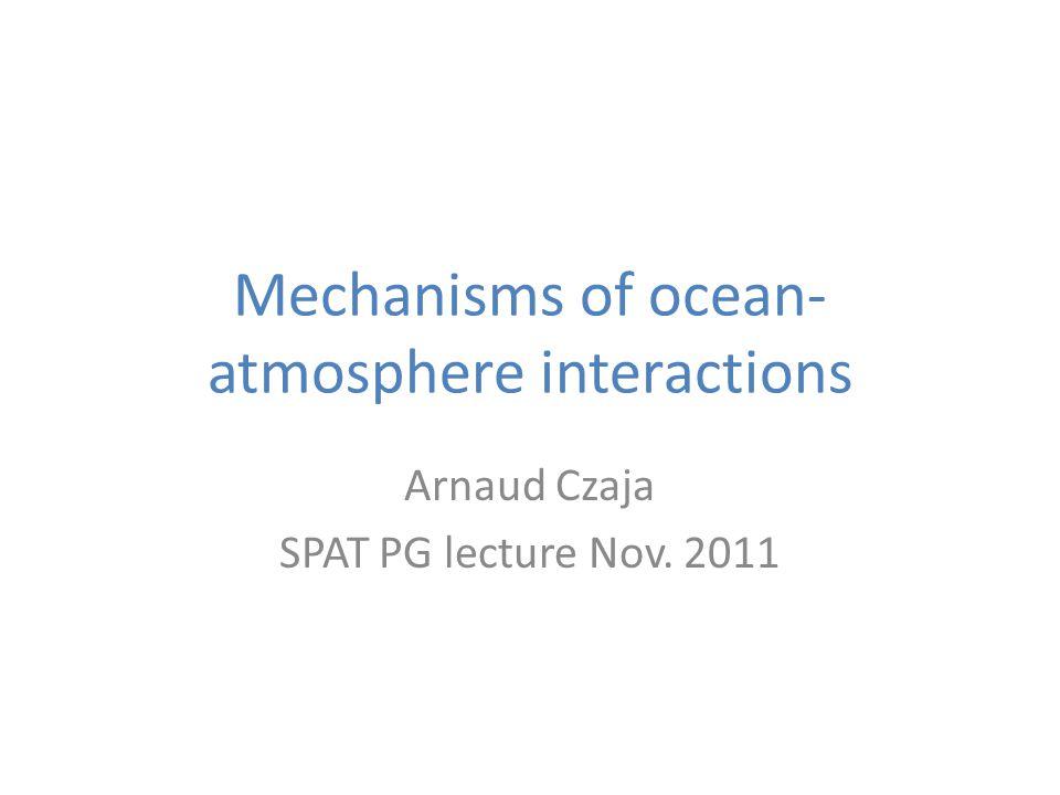 Mechanisms of ocean- atmosphere interactions Arnaud Czaja SPAT PG lecture Nov. 2011