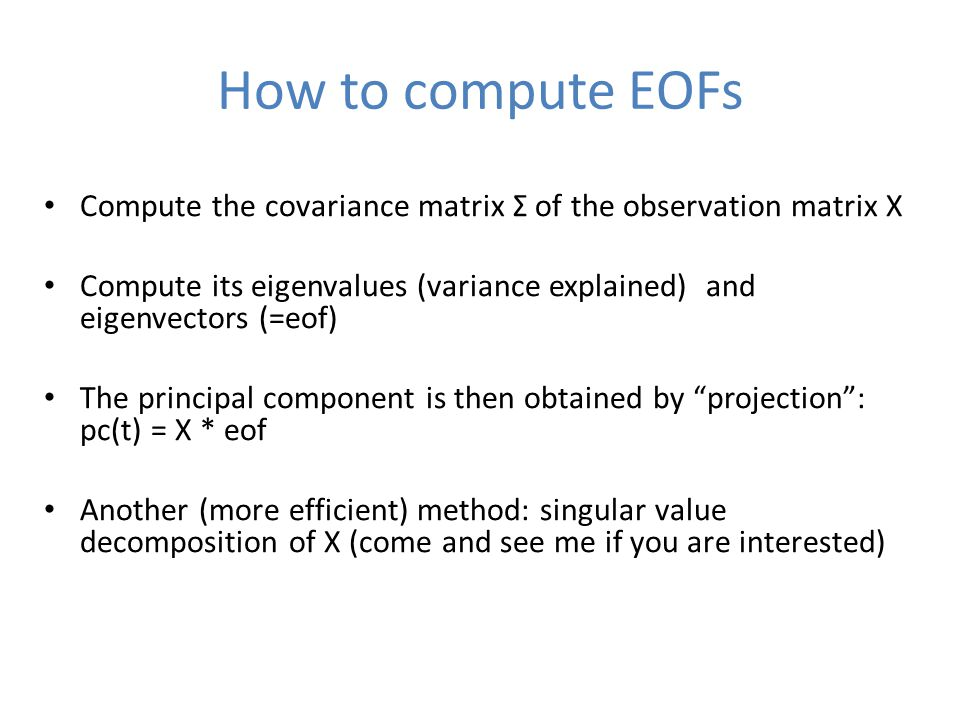 How to compute EOFs Compute the covariance matrix Σ of the observation matrix X Compute its eigenvalues (variance explained) and eigenvectors (=eof) The principal component is then obtained by projection : pc(t) = X * eof Another (more efficient) method: singular value decomposition of X (come and see me if you are interested)