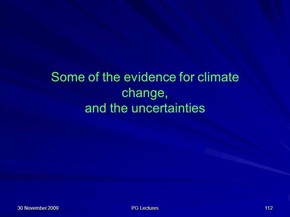 30 November 2009 PG Lectures 112 Some of the evidence for climate change, and the uncertainties