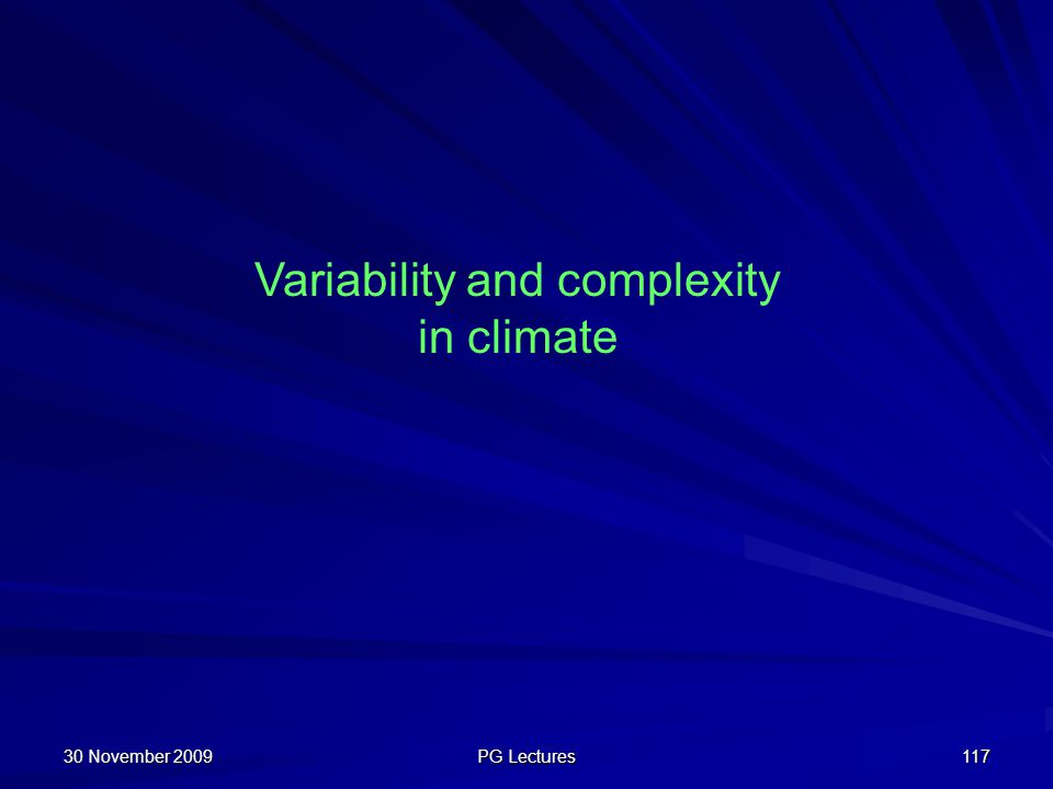 30 November 2009 PG Lectures 117 Variability and complexity in climate